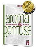 Aroma Gemüse: Perfekt Gemüse zubereiten - Erstaunliche Aromen - Unentdeckte kulinarische Sensationen - Food-Pairing & Food-Completing - Mit Rezepten